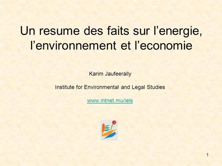 1 Un resume des faits sur lenergie, lenvironnement et leconomie Karim Jaufeerally Institute for Environmental and Legal Studies www.intnet.mu/iels.