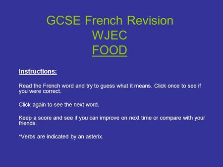 GCSE French Revision WJEC FOOD Instructions: Read the French word and try to guess what it means. Click once to see if you were correct. Click again to.