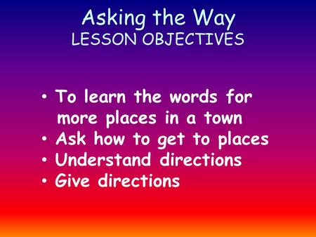 Asking the Way LESSON OBJECTIVES To learn the words for more places in a town Ask how to get to places Understand directions Give directions.