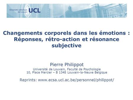 Reprints: www.ecsa.ucl.ac.be/personnel/philippot/ Changements corporels dans les émotions : Réponses, rétro-action et résonance subjective Pierre Philippot.