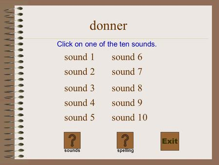 donner Click on one of the ten sounds. sound 1 sound 2 sound 3 sound 4 sound 5 sound 6 soundsspelling sound 7 sound 8 sound 9 sound 10 Exit.