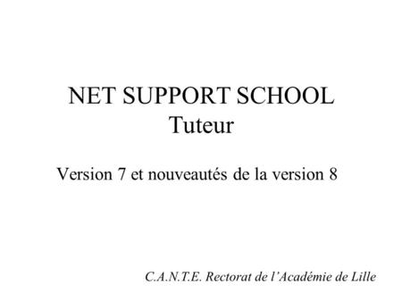 NET SUPPORT SCHOOL Tuteur Version 7 et nouveautés de la version 8 C.A.N.T.E. Rectorat de lAcadémie de Lille.