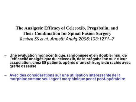 The Analgesic Efficacy of Celecoxib, Pregabalin, and Their Combination for Spinal Fusion Surgery Reuben SS et al. Anesth Analg 2006;103:1271–7 Une évaluation.