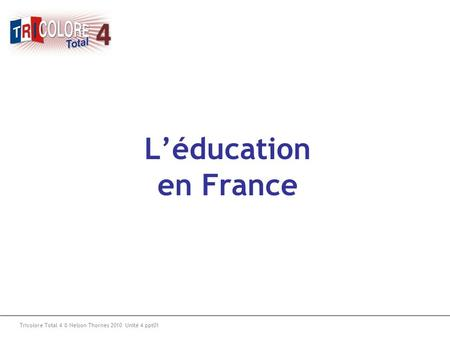 L'éducation en France Tricolore Total 4 © Nelson Thornes 2010 Unité 4 ppt01.