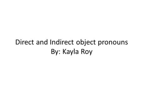 Direct and Indirect object pronouns By: Kayla Roy.