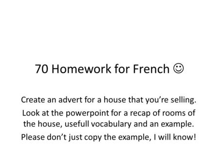 70 Homework for French  Create an advert for a house that you're selling. Look at the powerpoint for a recap of rooms of the house, usefull vocabulary.