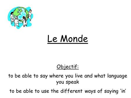 Le Monde Objectif: to be able to say where you live and what language you speak to be able to use the different ways of saying in.