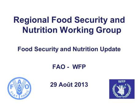 Regional Food Security and Nutrition Working Group Food Security and Nutrition Update FAO - WFP 29 Août 2013.