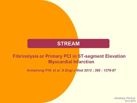 STREAM Fibrinolysis or Primary PCI in ST-segment Elevation Myocardial Infarction Armstrong P.W, et al. N Engl J Med 2013 ; 368 : 1379-87 Armstrong PW.