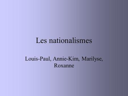 Les nationalismes Louis-Paul, Annie-Kim, Marilyse, Roxanne.