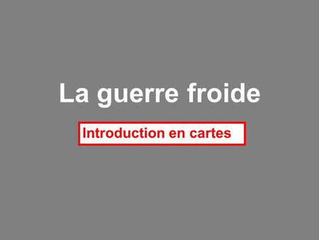La guerre froide Introduction en cartes.
