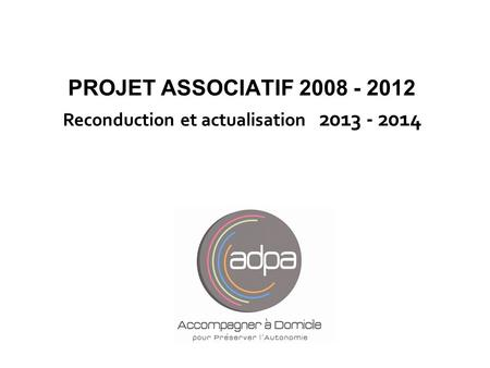 PROJET ASSOCIATIF 2008 - 2012 Reconduction et actualisation 2013 - 2014 Claudette.