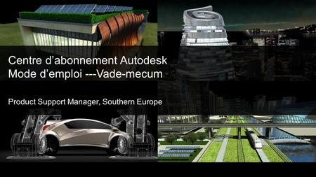 Centre dabonnement Autodesk Mode demploi ---Vade-mecum Product Support Manager, Southern Europe.
