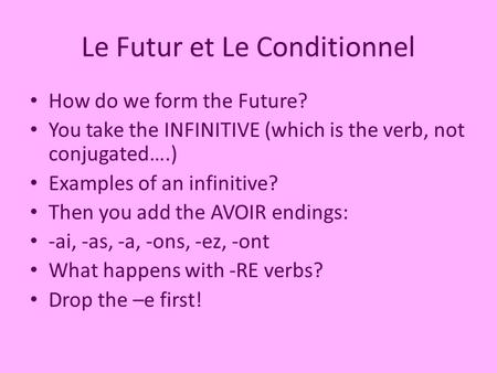 Le Futur et Le Conditionnel How do we form the Future? You take the INFINITIVE (which is the verb, not conjugated….) Examples of an infinitive? Then you.