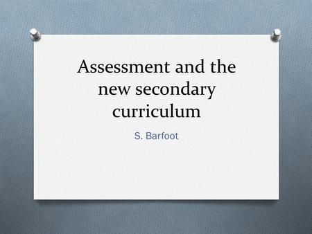 Assessment and the new secondary curriculum S. Barfoot.