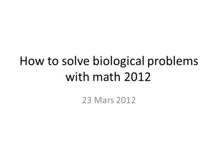 How to solve biological problems with math 2012 23 Mars 2012.