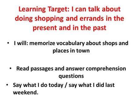 Learning Target: I can talk about doing shopping and errands in the present and in the past I will: memorize vocabulary about shops and places in town.