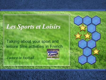 Les Sports et Loisirs Les Sports et Loisirs Talking about your sport and leisure time activities in French Jadore le football.