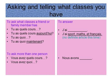 Asking and telling what classes you have To ask what classes a friend or family member has Tu as quels cours…? Tu as quels cours aujourdhui? Tu as quoi…?