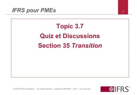 © 2012 IFRS Foundation 30 Cannon Street | London EC4M 6XH | UK | www.ifrs.org IFRS pour PMEs Topic 3.7 Quiz et Discussions Section 35 Transition 1.