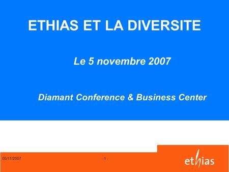 ETHIAS ET LA DIVERSITE Le 5 novembre 2007 Diamant Conference & Business Center 05/11/2007.