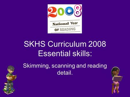 SKHS Curriculum 2008 Essential skills: Skimming, scanning and reading detail.