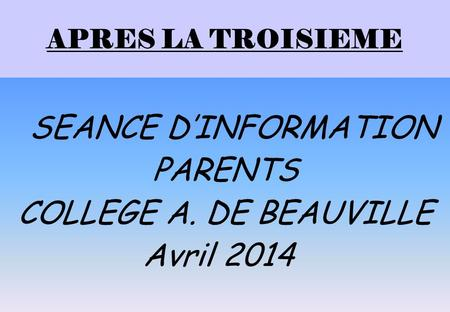 PARENTS COLLEGE A. DE BEAUVILLE Avril 2014 APRES LA TROISIEME