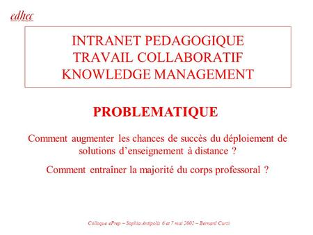 Colloque ePrep – Sophia Antipolis 6 et 7 mai 2002 – Bernard Curzi INTRANET PEDAGOGIQUE TRAVAIL COLLABORATIF KNOWLEDGE MANAGEMENT PROBLEMATIQUE Comment.