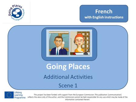 Going Places Additional Activities Scene 1 French with English instructions This project has been funded with support from the European Commission. This.