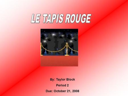 LE TAPIS ROUGE By: Taylor Block Period 2 Due: October 21, 2008.