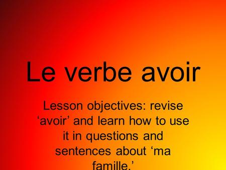 Le verbe avoir Lesson objectives: revise avoir and learn how to use it in questions and sentences about ma famille.
