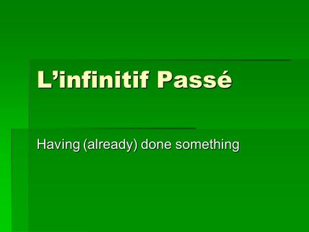 Linfinitif Passé Having (already) done something.