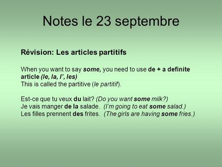Notes le 23 septembre Révision: Les articles partitifs When you want to say some, you need to use de + a definite article (le, la, l, les) This is called.