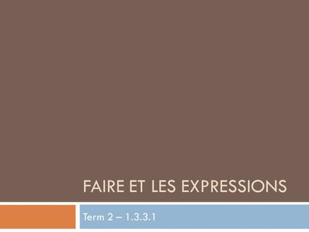 FAIRE ET LES EXPRESSIONS Term 2 – 1.3.3.1. Le Verbe Faire au présent I do Je faisWe do Nous faisons You do Tu faisYou do Vous faites He/She/One does Il/Elle/On.