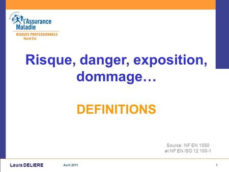 1 Avril 2011 Laura DELIERE Source : NF EN 1050 et NF EN ISO 12 100-1 Risque, danger, exposition, dommage… DEFINITIONS.