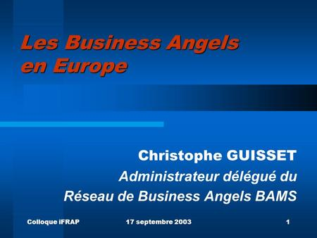Colloque iFRAP17 septembre 20031 Les Business Angels en Europe Christophe GUISSET Administrateur délégué du Réseau de Business Angels BAMS.