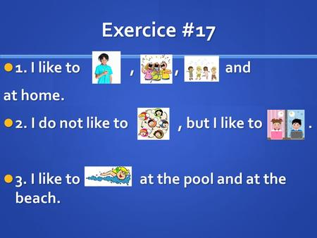 Exercice #17 1. I like to,,and 1. I like to,,and at home. 2. I do not like to, but I like to. 2. I do not like to, but I like to. 3. I like to at the pool.