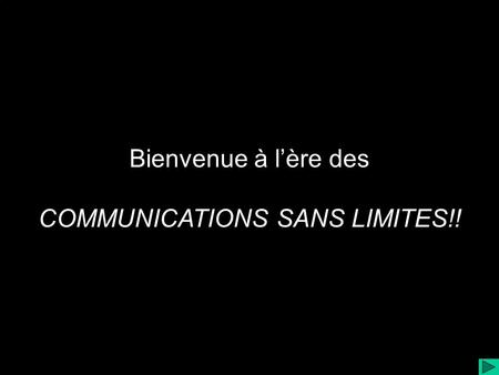 Bienvenue à lère des COMMUNICATIONS SANS LIMITES!!