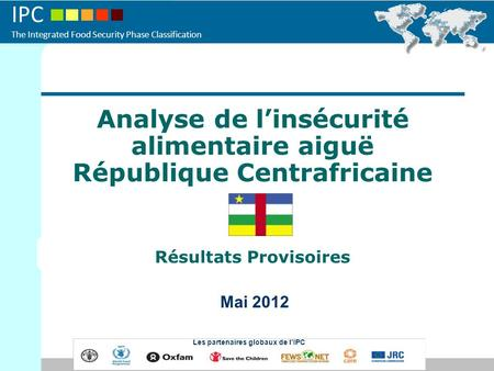 IPC The Integrated Food Security Phase Classification Analyse de linsécurité alimentaire aiguë République Centrafricaine Résultats Provisoires Mai 2012.