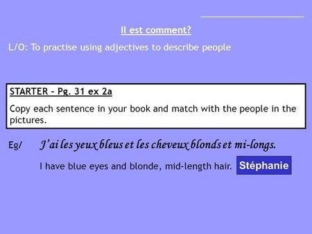 _____________________ Il est comment? L/O: To practise using adjectives to describe people STARTER – Pg. 31 ex 2a Copy each sentence in your book and match.