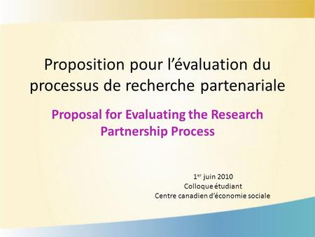 Proposition pour lévaluation du processus de recherche partenariale Proposal for Evaluating the Research Partnership Process 1 er juin 2010 Colloque étudiant.