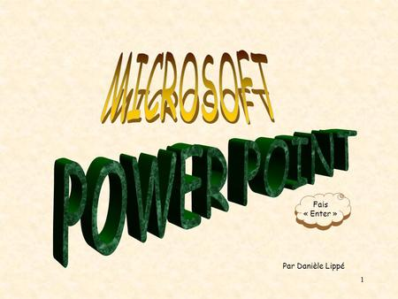 MICROSOFT POWER POINT Fais « Enter » Par Danièle Lippé.