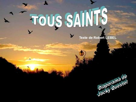 TOUS SAINTS Texte de Robert LEBEL Diaporama de Jacky Questel.