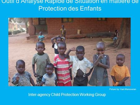 Outil dAnalyse Rapide de Situation en matière de Protection des Enfants Inter-agency Child Protection Working Group Picture by: Hani Mansourian.