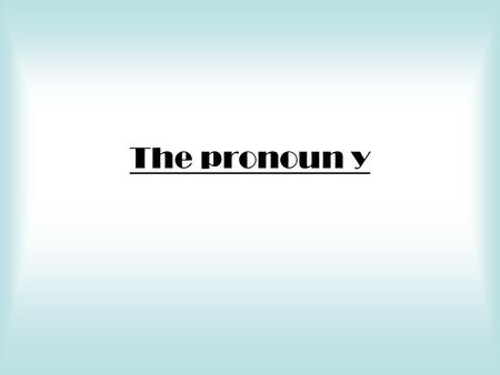 The pronoun y. Y means there A preposition of location plus a noun referring to a place or thing can be replaced by the pronoun y.