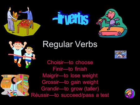 Regular Verbs Choisirto choose Finirto finish Maigrirto lose weight Grossirto gain weight Grandirto grow (taller) Réussirto succeed/pass a test.