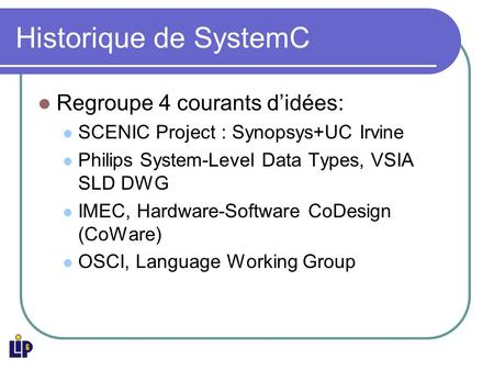 Historique de SystemC Regroupe 4 courants didées: SCENIC Project : Synopsys+UC Irvine Philips System-Level Data Types, VSIA SLD DWG IMEC, Hardware-Software.