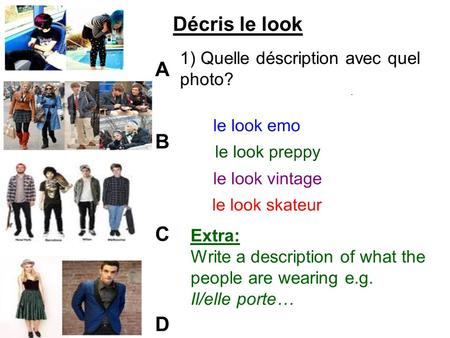 ABCDABCD Décris le look 1) Quelle déscription avec quel photo? Extra: Write a description of what the people are wearing e.g. Il/elle porte…