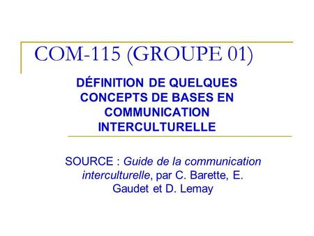 COM-115 (GROUPE 01) DÉFINITION DE QUELQUES CONCEPTS DE BASES EN COMMUNICATION INTERCULTURELLE SOURCE : Guide de la communication interculturelle, par C.