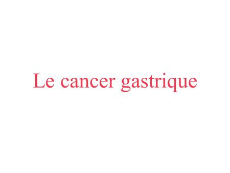 Le cancer gastrique.